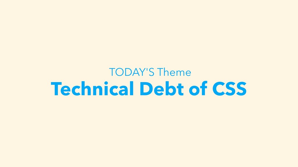 TODAY'S Theme Technical Debt of CSS