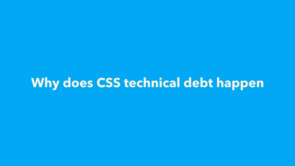 Why does CSS technical debt happen