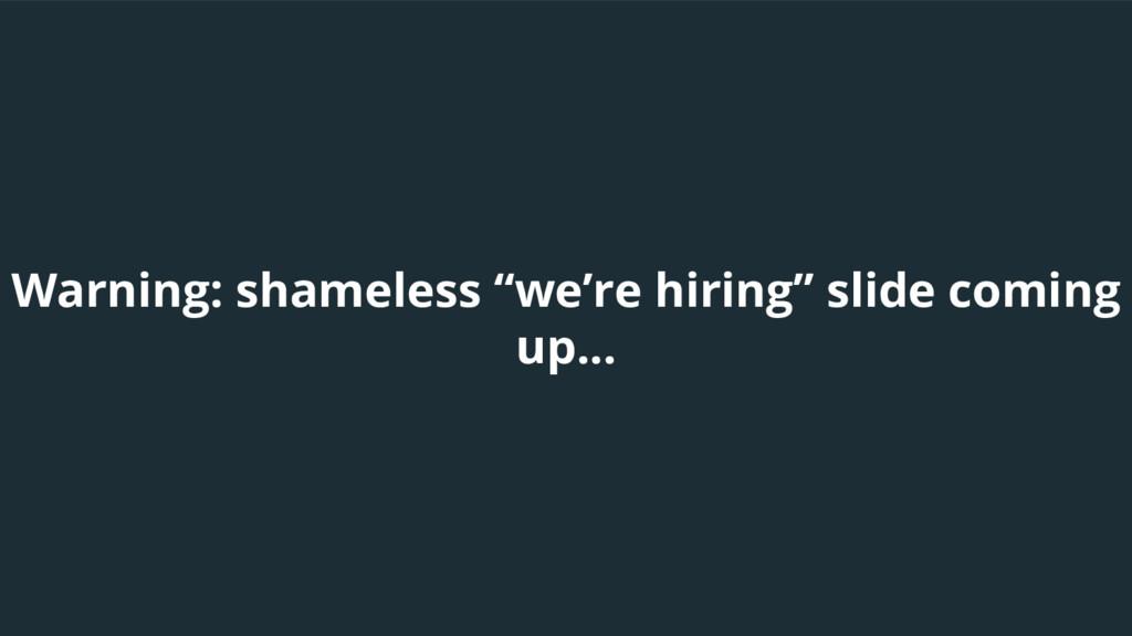 "Warning: shameless ""we're hiring"" slide coming ..."