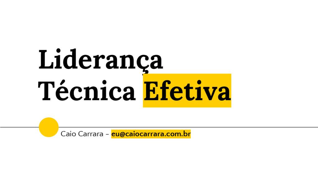 Liderança Técnica Efetiva Caio Carrara - eu@cai...