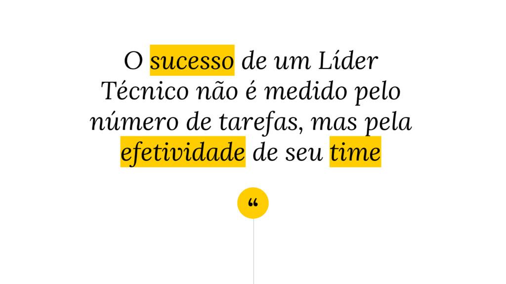 """"""" O sucesso de um Líder Técnico não é medido pe..."""