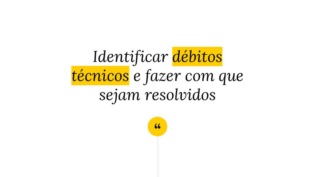 """"""" Identificar débitos técnicos e fazer com que ..."""