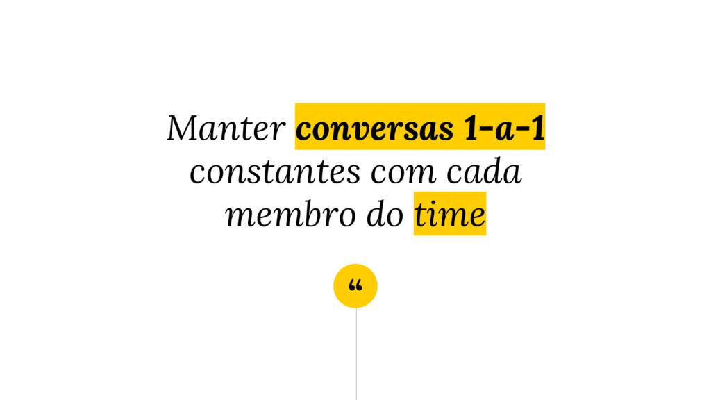 """"""" Manter conversas 1-a-1 constantes com cada me..."""