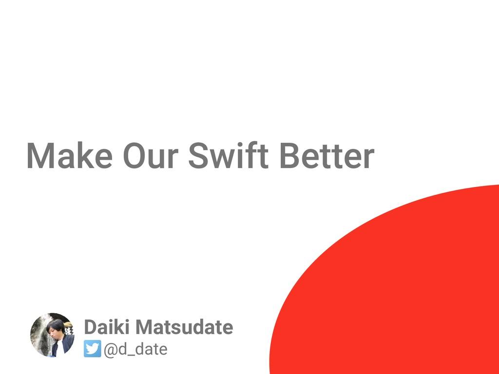 Make Our Swift Better Daiki Matsudate @d_date
