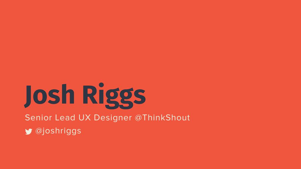 Josh Riggs Senior Lead UX Designer @ThinkShout ...