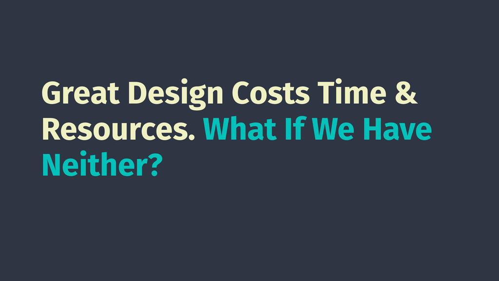 Great Design Costs Time & Resources. What If We...