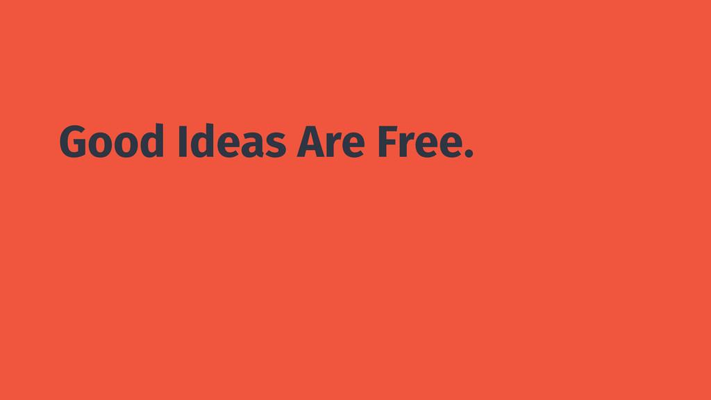 Good Ideas Are Free.