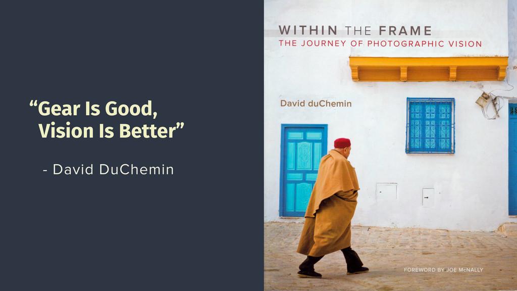 """Gear Is Good, Vision Is Better"" - David DuChem..."