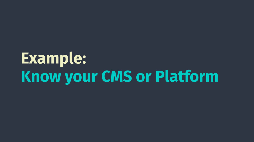 Example: Know your CMS or Platform