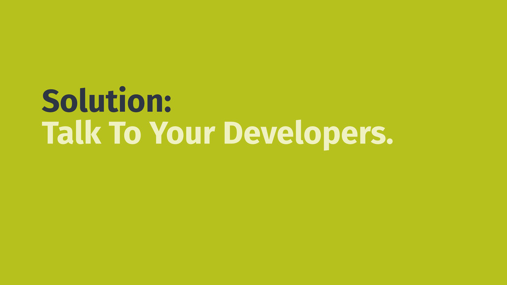 Solution: Talk To Your Developers.