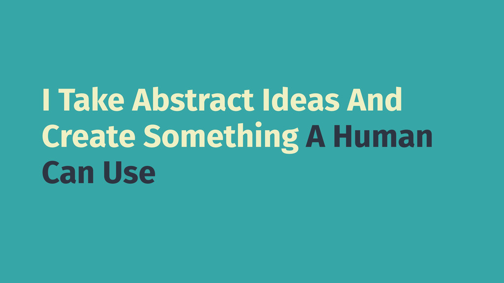 I Take Abstract Ideas And Create Something A Hu...