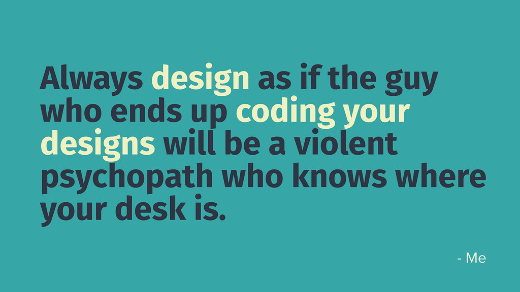 Always design as if the guy who ends up coding ...