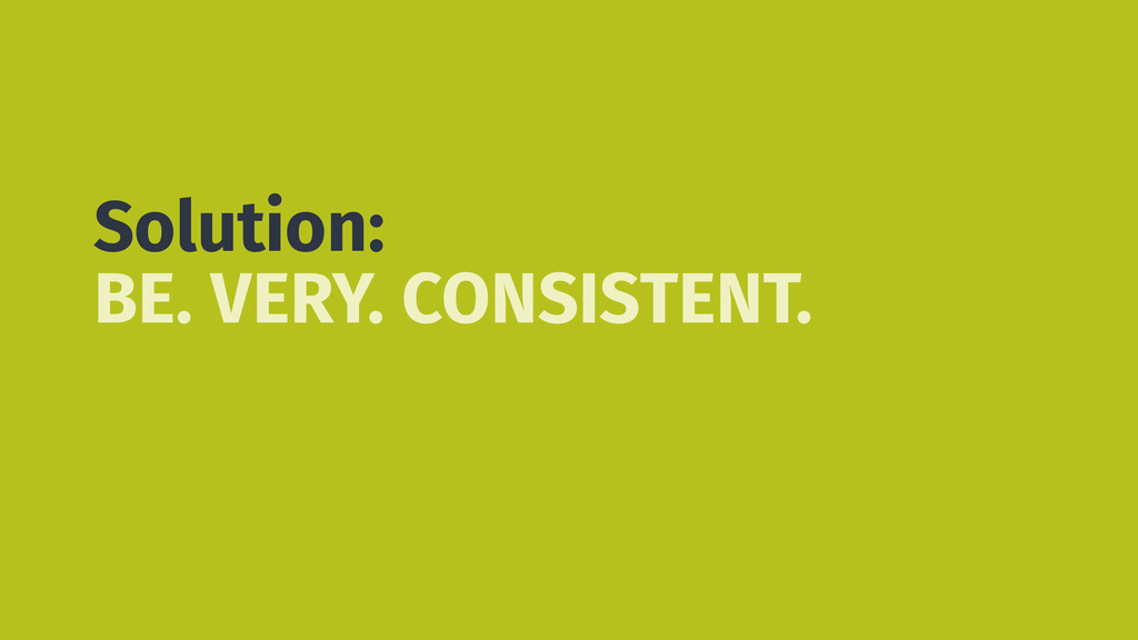 Solution: BE. VERY. CONSISTENT.