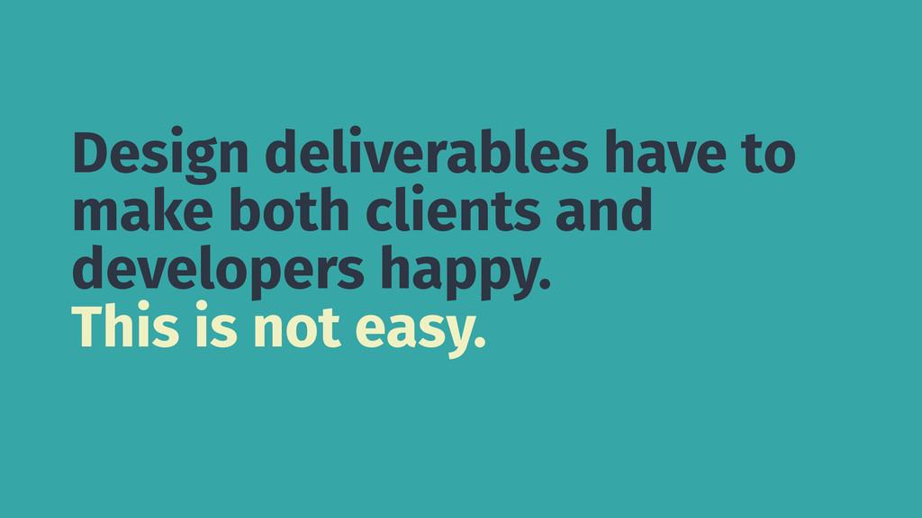 Design deliverables have to make both clients a...