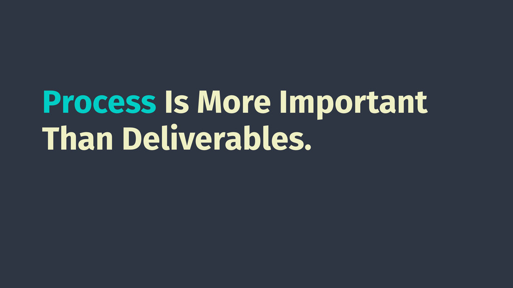 Process Is More Important Than Deliverables.