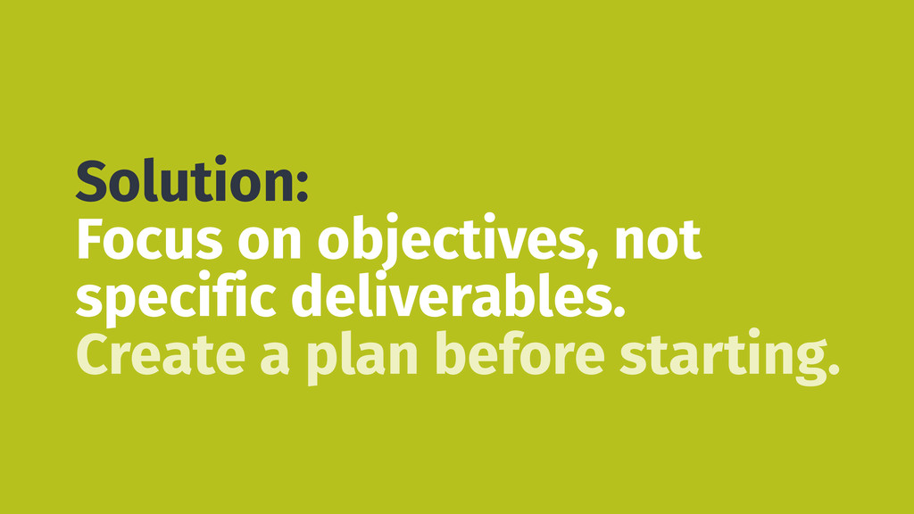 Solution: Focus on objectives, not specific del...