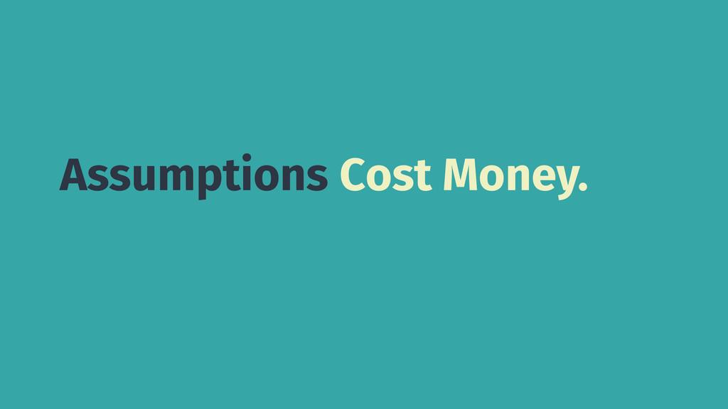 Assumptions Cost Money.
