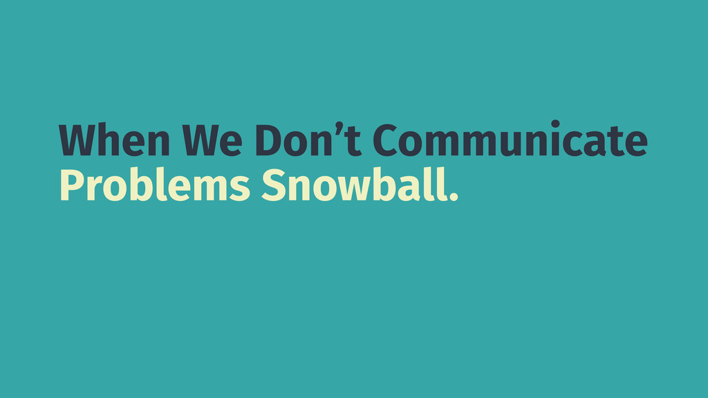 When We Don't Communicate Problems Snowball.