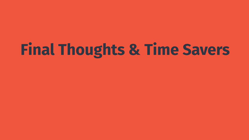 Final Thoughts & Time Savers