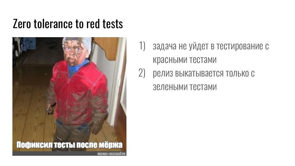 Zero tolerance to red tests 1) задача не уйдет ...