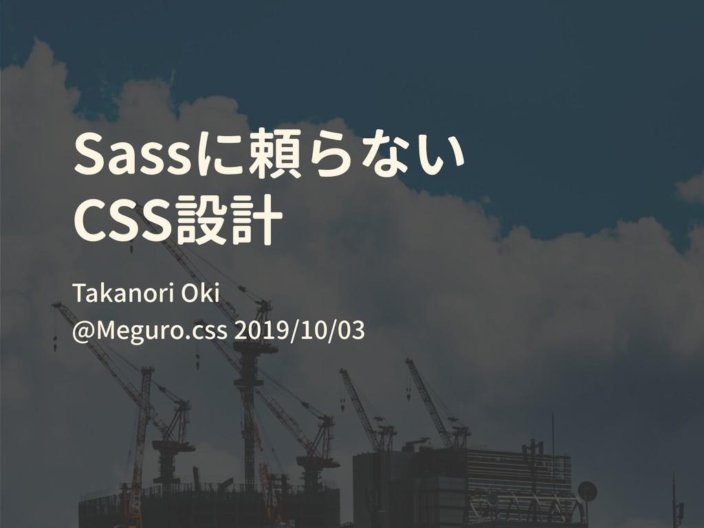 Sassに頼らない CSS設計 Takanori Oki @Meguro.css 2019/1...