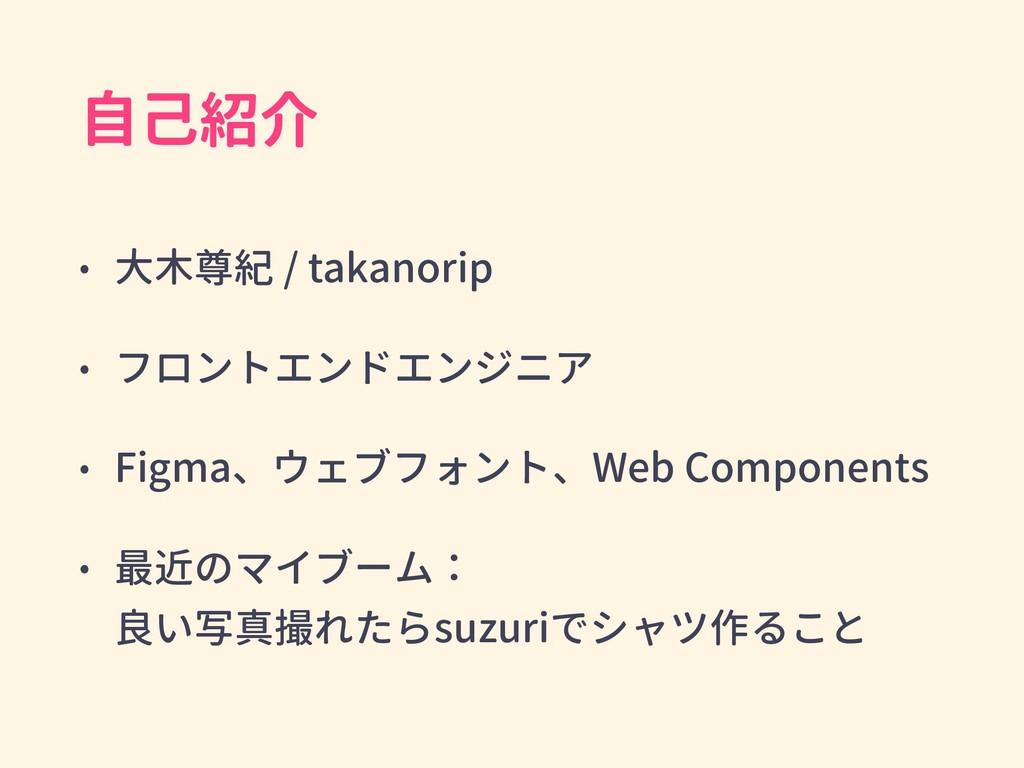 自己紹介 • 大木尊紀 / takanorip • フロントエンドエンジニア • Figma、...