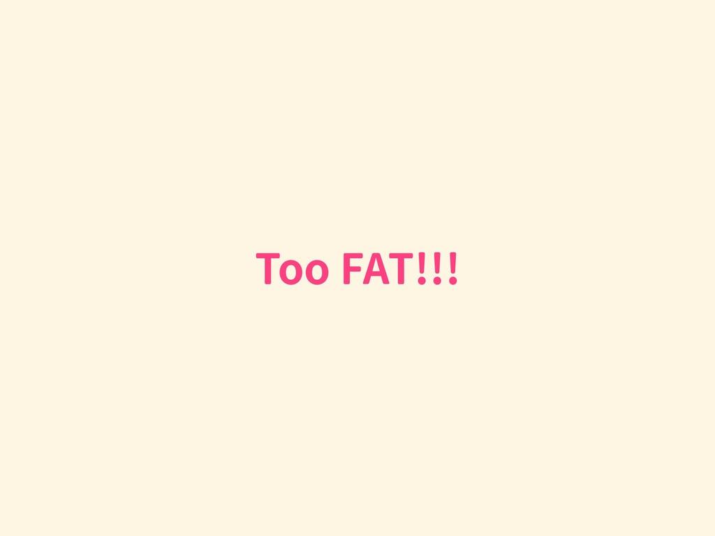 Too FAT!!!