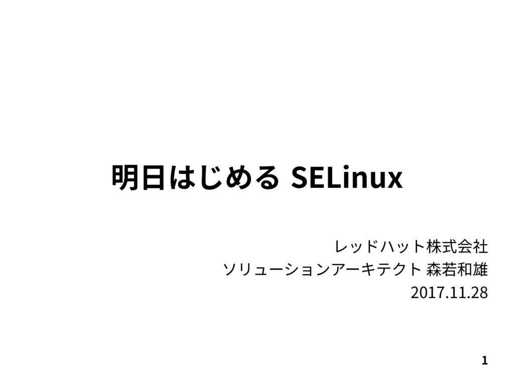1 明日はじめる SELinux レッドハット株式会社 ソリューションアーキテクト 森若和雄 ...