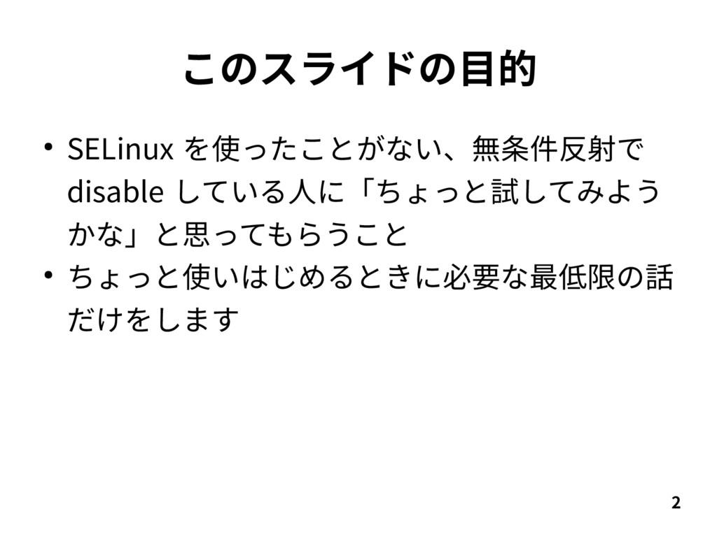 2 このスライドの目的 ● SELinux を使ったことがない、無条件反射で disable ...