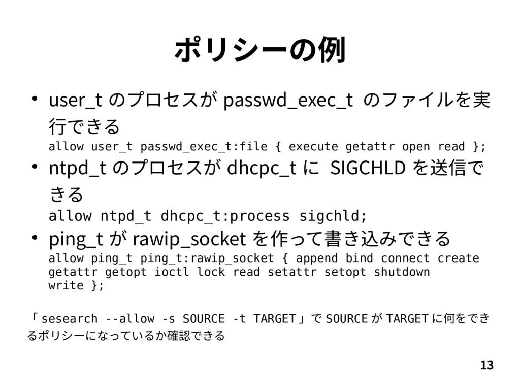 13 ポリシーの例 ● user_t のプロセスが passwd_exec_t のファイルを実...