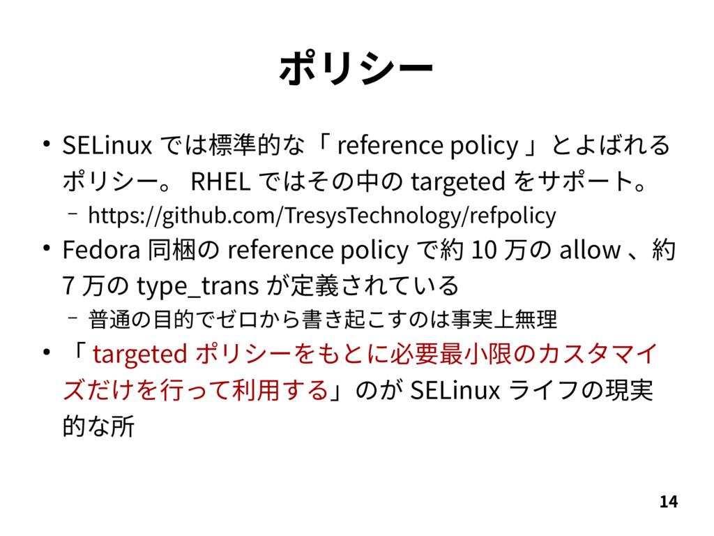 14 ポリシー ● SELinux では標準的な「 reference policy 」とよば...