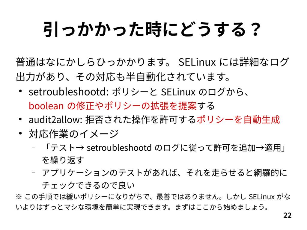 22 引っかかった時にどうする? 普通はなにかしらひっかかります。 SELinux には詳細な...
