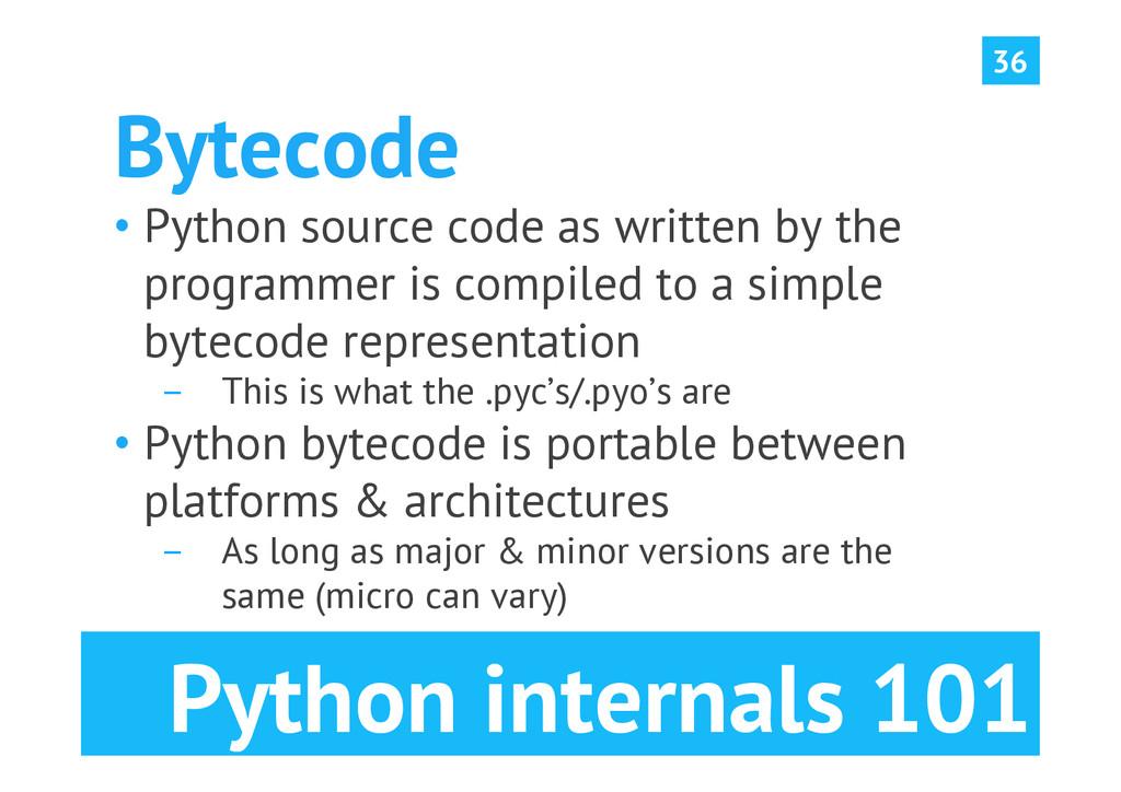Python internals 101 Bytecode •Python source c...