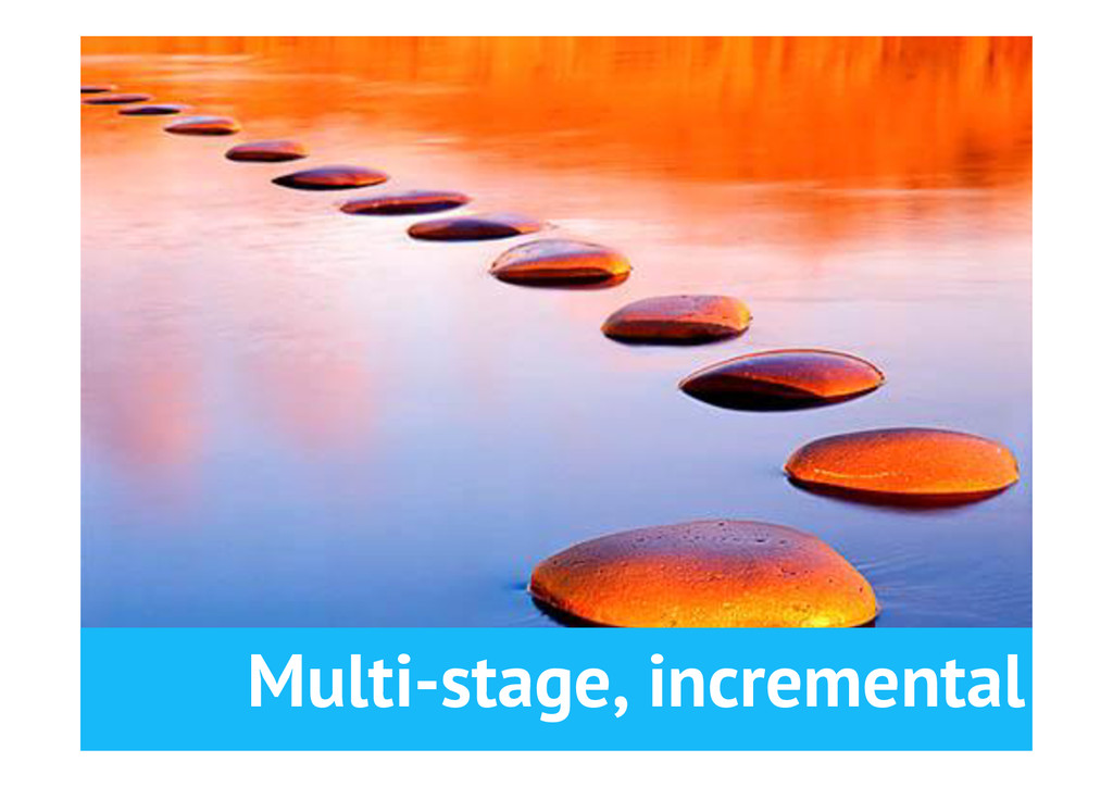 Multi-stage, incremental •Baby steps towards a...