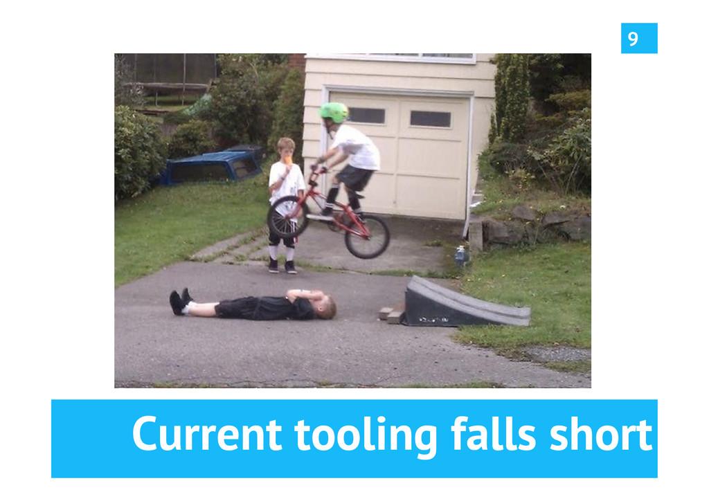 Current tooling falls short 9