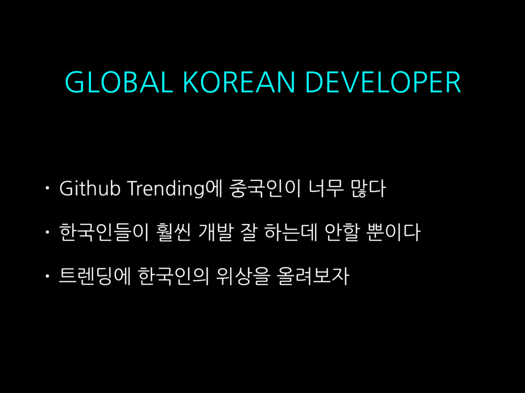 • Github Trending에 중국인이 너무 많다 • 한국인들이 훨씬 개발 잘 하...