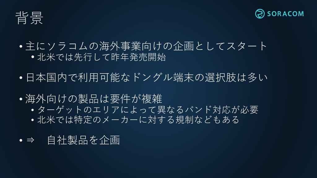 • 主にソラコムの海外事業向けの企画としてスタート • 北米では先行して昨年発売開始 • 日本...