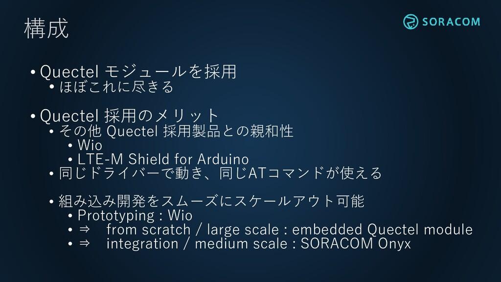 • Quectel モジュールを採用 • ほぼこれに尽きる • Quectel 採用のメリット...