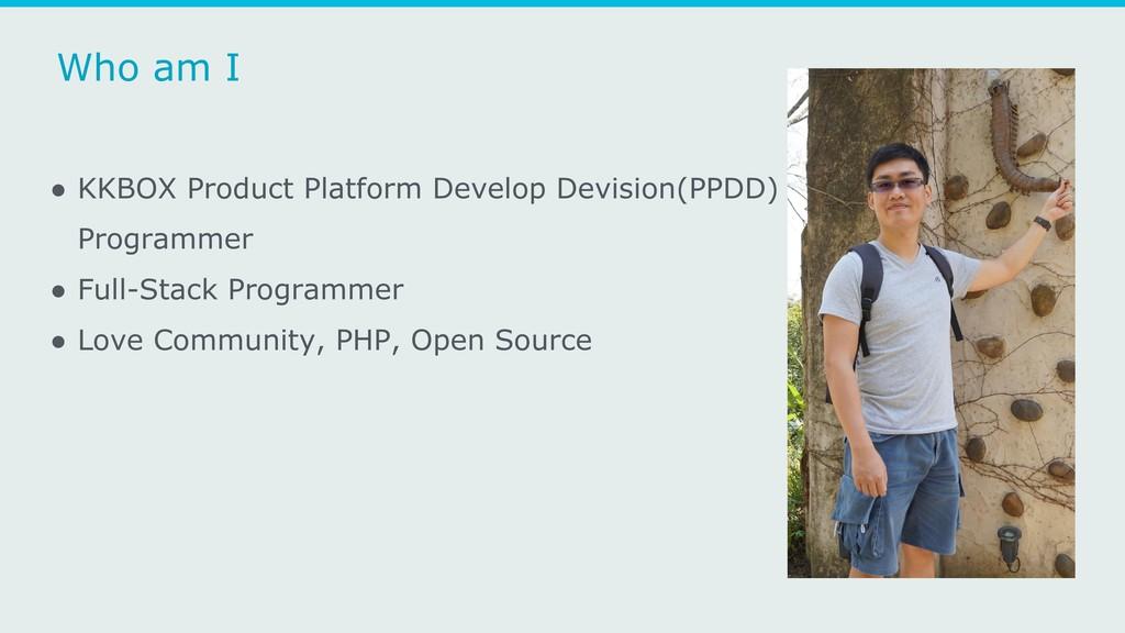 Who am I ● KKBOX Product Platform Develop Devis...