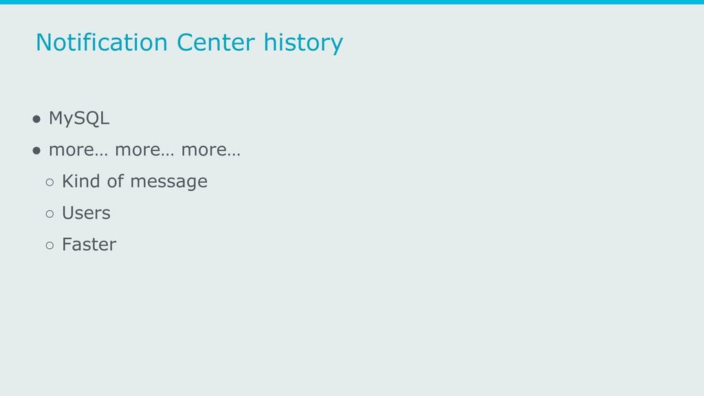 Notification Center history ● MySQL ● more… mor...
