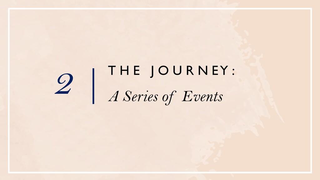 2 | T H E J O U R N E Y : A Series of Events
