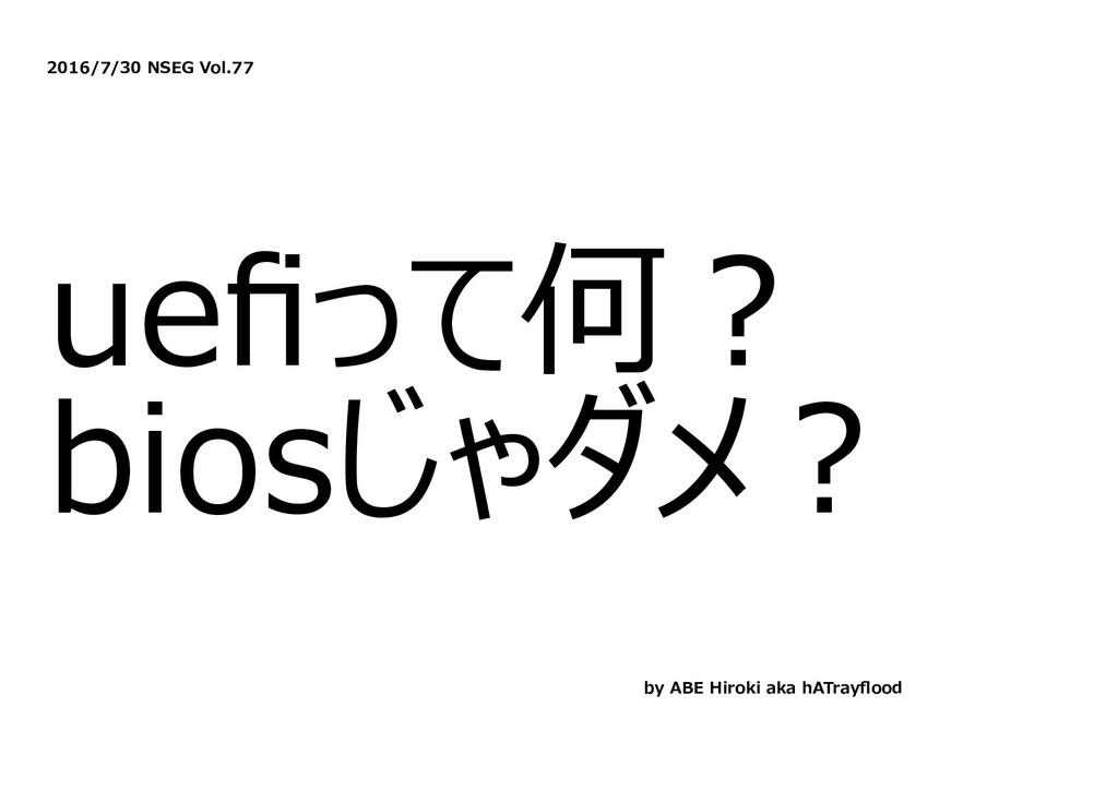 2016/7/30 NSEG Vol.77 uefiって何︖ biosじゃダメ︖ by ABE ...