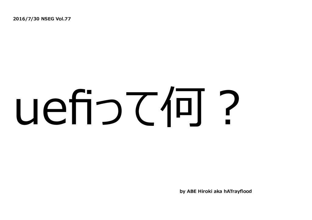 2016/7/30 NSEG Vol.77 uefiって何︖ by ABE Hiroki aka...