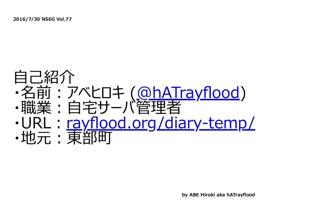 2016/7/30 NSEG Vol.77 ⾃⼰紹介 ・名前︓アベヒロキ (@hATrayflo...