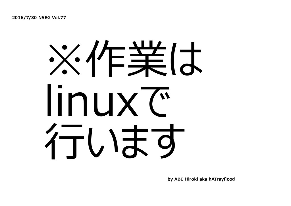 2016/7/30 NSEG Vol.77 ※作業は linuxで ⾏います by ABE H...