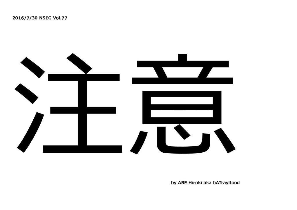2016/7/30 NSEG Vol.77 注意 by ABE Hiroki aka hATr...