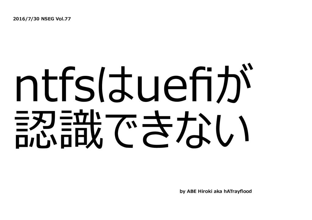 2016/7/30 NSEG Vol.77 ntfsはuefiが 認識できない by ABE H...