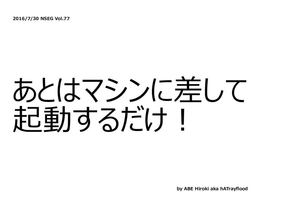 2016/7/30 NSEG Vol.77 あとはマシンに差して 起動するだけ︕ by ABE...