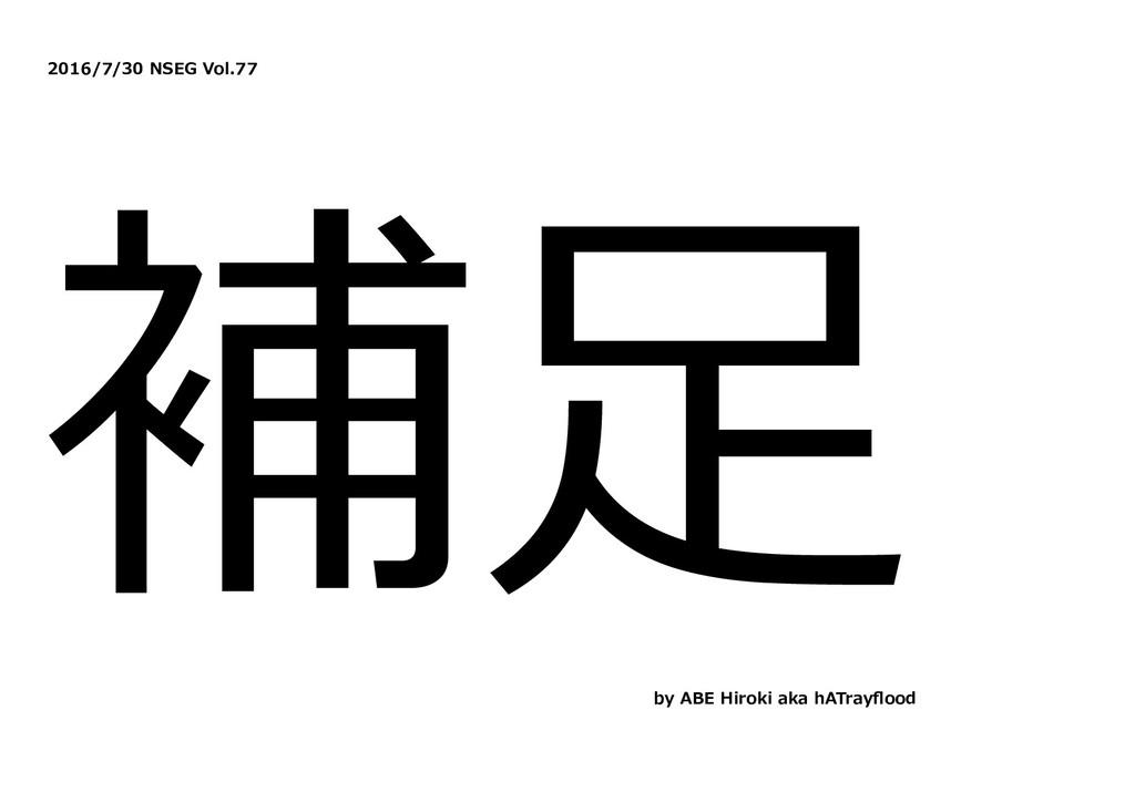 2016/7/30 NSEG Vol.77 補⾜ by ABE Hiroki aka hATr...