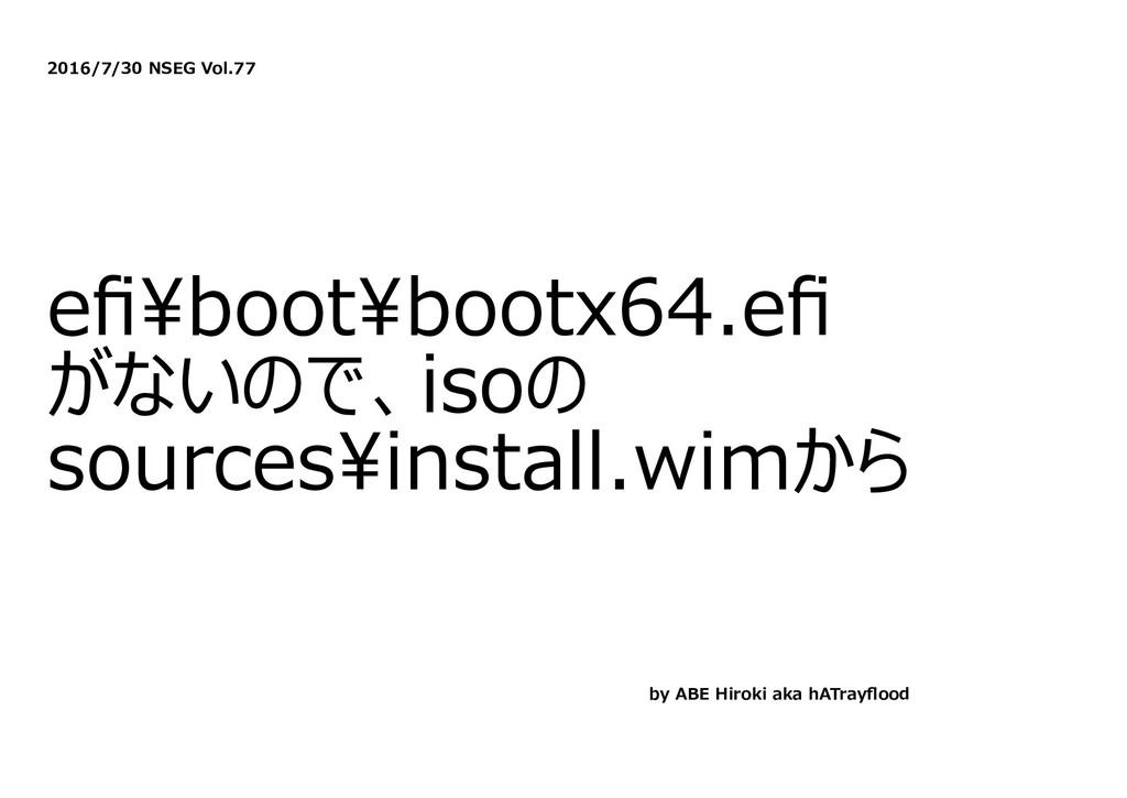 2016/7/30 NSEG Vol.77 efi\boot\bootx64.efi がないので、...